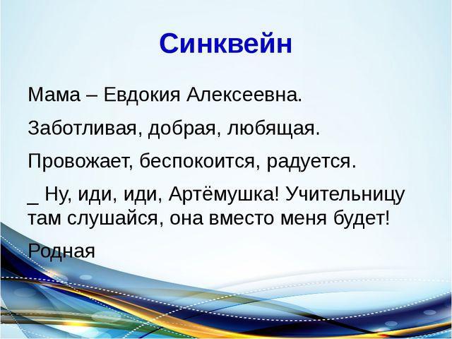 Синквейн Мама – Евдокия Алексеевна. Заботливая, добрая, любящая. Провожает, б...