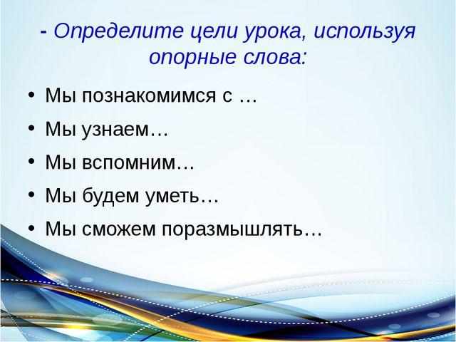 - Определите цели урока, используя опорные слова: Мы познакомимся с … Мы узна...