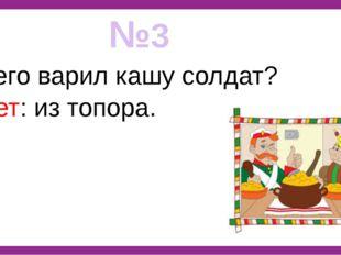 №3 Из чего варил кашу солдат? Ответ: из топора.