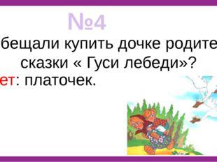 №4 Что обещали купить дочке родители из сказки « Гуси лебеди»? Ответ: платочек.