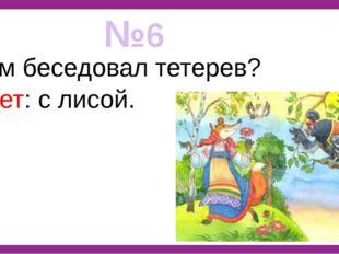 №6 С кем беседовал тетерев? Ответ: с лисой.