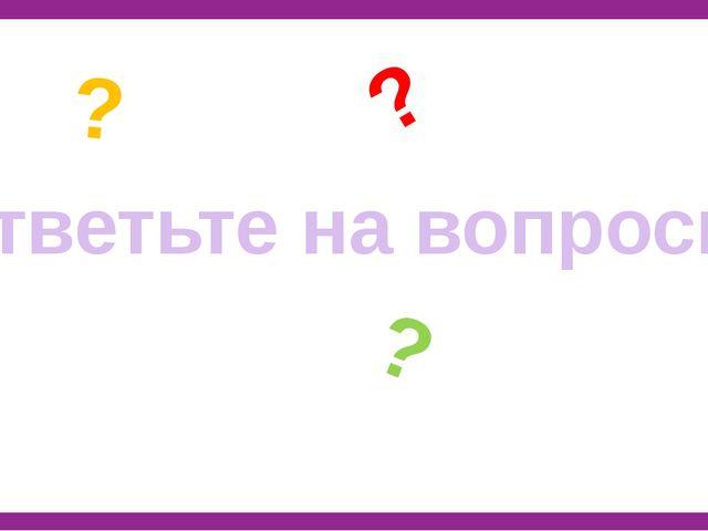 Ответьте на вопросы ? ? ?