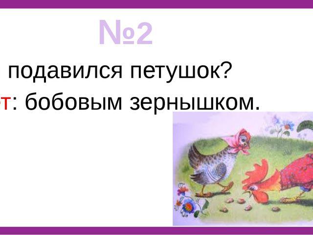 №2 Чем подавился петушок? Ответ: бобовым зернышком.