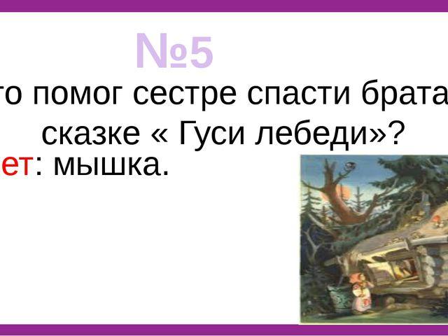 №5 Кто помог сестре спасти брата в сказке « Гуси лебеди»? Ответ: мышка.