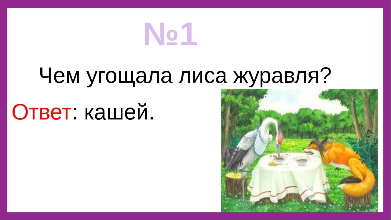 №1 Чем угощала лиса журавля? Ответ: кашей.