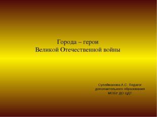 Города – герои Великой Отечественной войны Сулейманова А.С. Педагог дополните