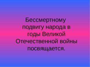 Бессмертному подвигу народа в годы Великой Отечественной войны посвящается.