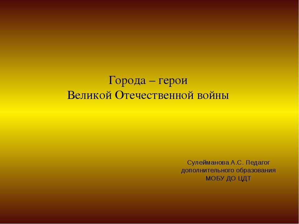 Города – герои Великой Отечественной войны Сулейманова А.С. Педагог дополните...