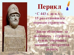 Перикл С 443 г. до н.э. – 15 раз становился первым стратегом. Закон об оплате