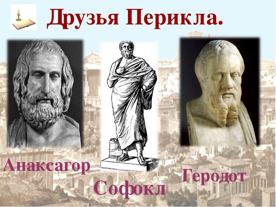 Друзья Перикла. Анаксагор Софокл Геродот