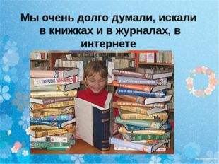 Мы очень долго думали, искали в книжках и в журналах, в интернете