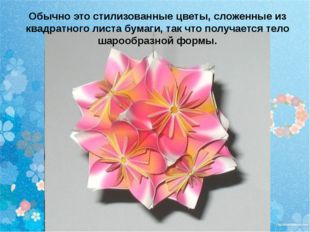 Обычно это стилизованные цветы, сложенные из квадратного листа бумаги, так чт