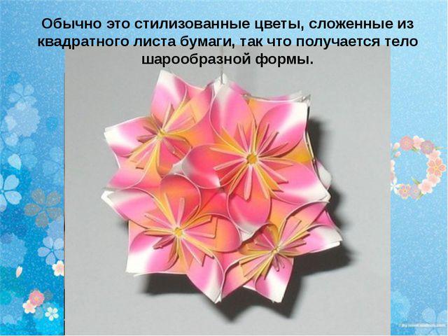 Обычно это стилизованные цветы, сложенные из квадратного листа бумаги, так чт...