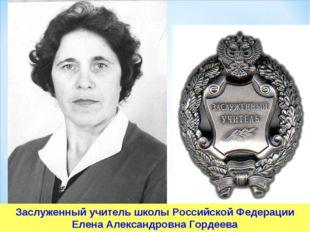 Заслуженный учитель школы Российской Федерации Елена Александровна Гордеева