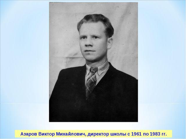 Азаров Виктор Михайлович, директор школы с 1961 по 1983 гг.