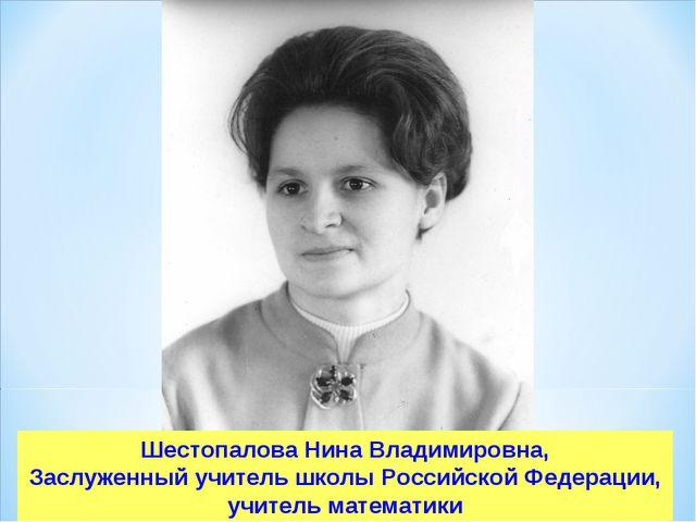 Шестопалова Нина Владимировна, Заслуженный учитель школы Российской Федерации...