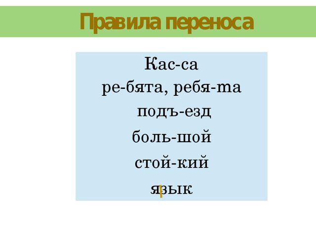 Правила переноса Кас-са ре-бята,peбя-ma подъ-езд боль-шой стой-кий язык
