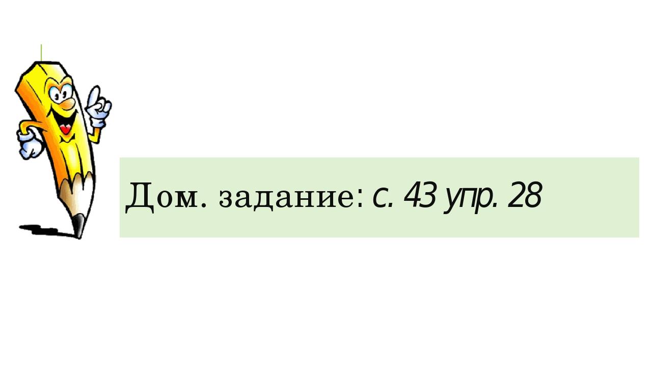 Дом. задание: с. 43 упр. 28