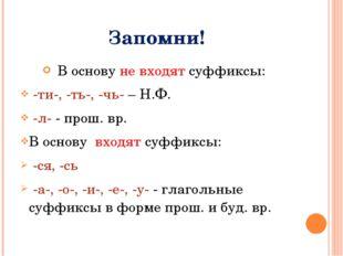 Запомни! В основу не входят суффиксы: -ти-, -ть-, -чь- – Н.Ф. -л- - прош. вр.