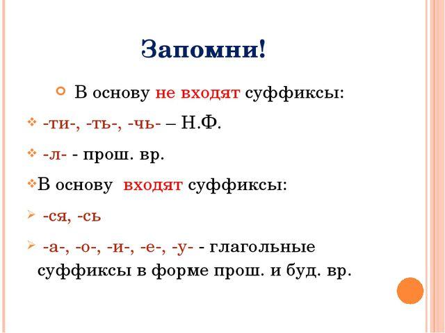 Запомни! В основу не входят суффиксы: -ти-, -ть-, -чь- – Н.Ф. -л- - прош. вр....