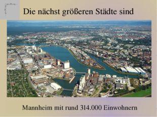 Die nächst größeren Städte sind Mannheim mit rund 314.000 Einwohnern