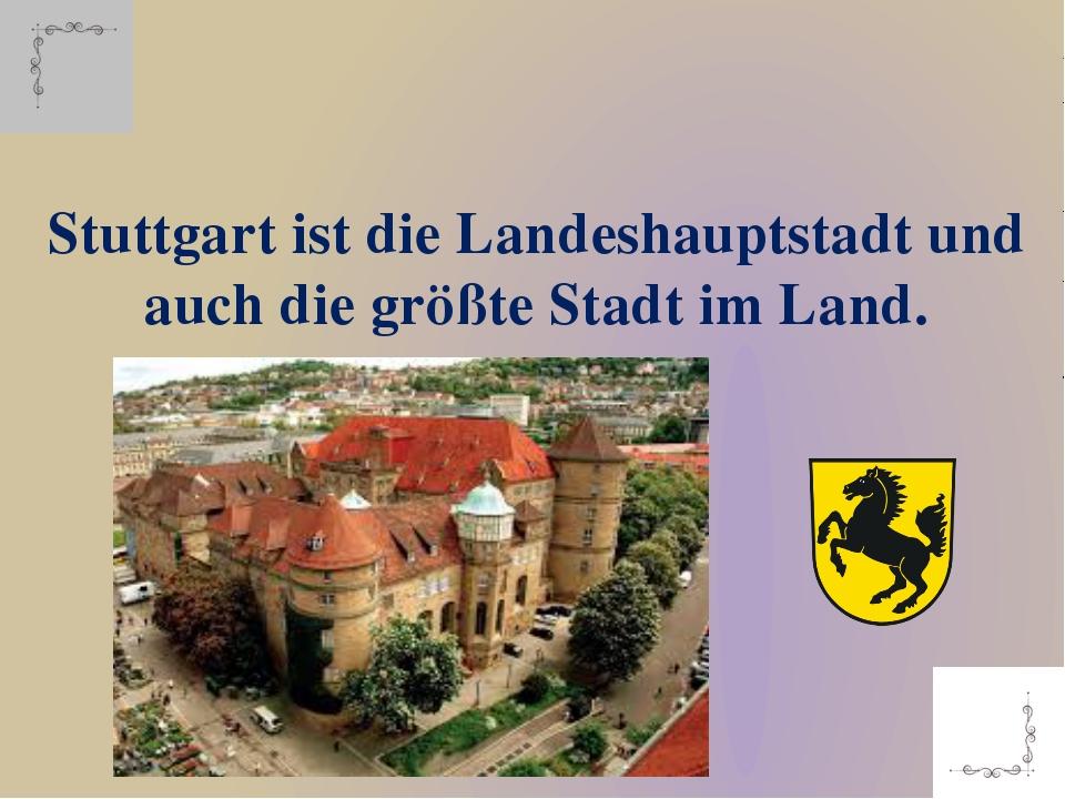 Stuttgart ist die Landeshauptstadt und auch die größte Stadt im Land.