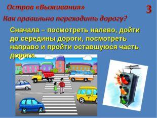 Сначала – посмотреть налево, дойти до середины дороги, посмотреть направо и п