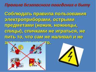 Соблюдать правила пользования электроприборами, острыми предметами (ножик, но