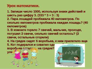 1. Запиши число 1000, используя знаки действий и шесть раз цифру 3. (333 * 3