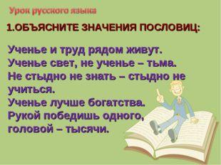 1.ОБЪЯСНИТЕ ЗНАЧЕНИЯ ПОСЛОВИЦ: Ученье и труд рядом живут. Ученье свет, не уче