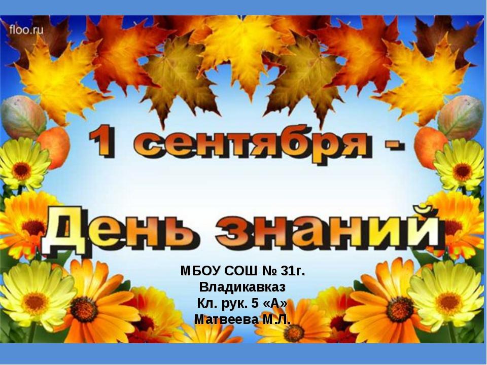 МБОУ СОШ № 31г. Владикавказ Кл. рук. 5 «А» Матвеева М.Л.
