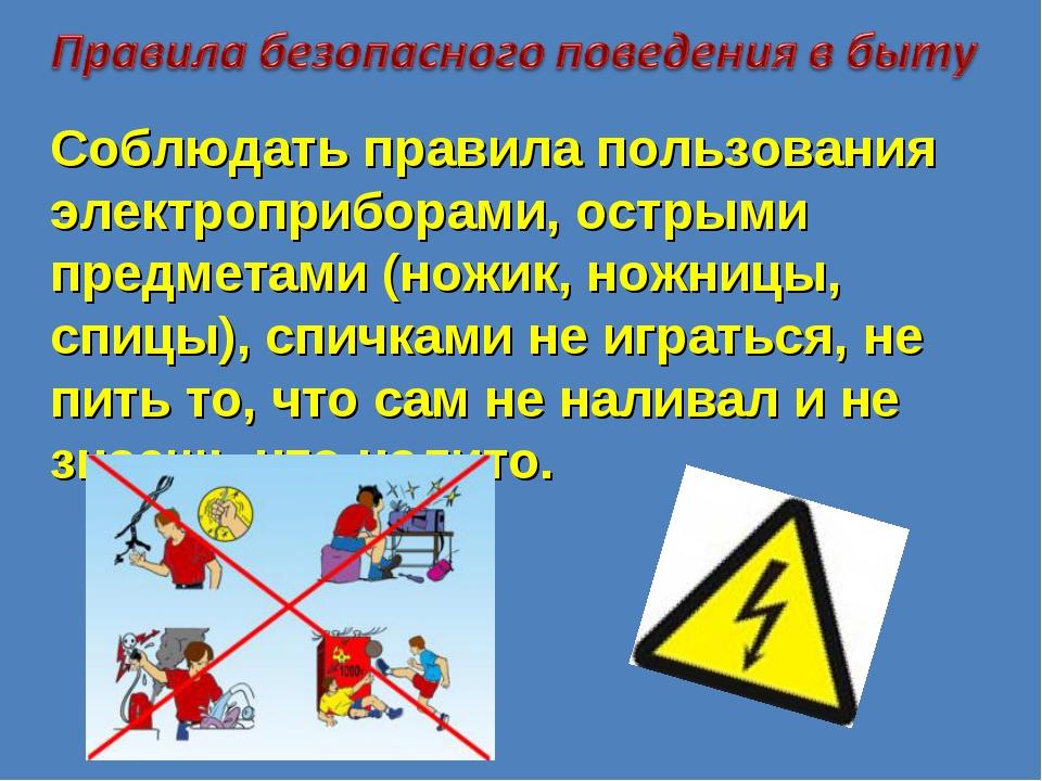 Соблюдать правила пользования электроприборами, острыми предметами (ножик, но...