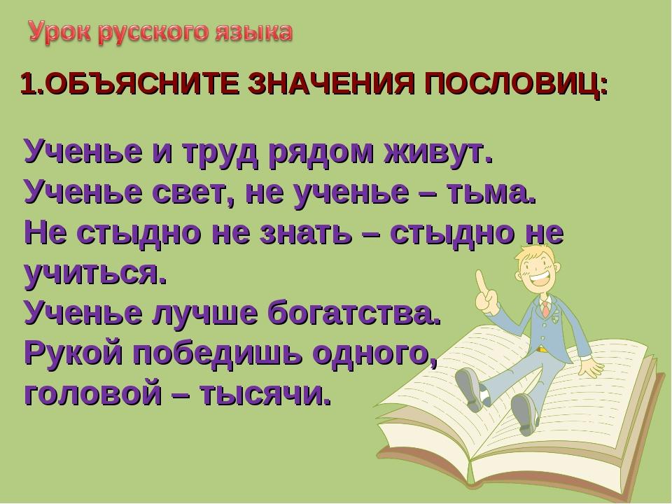 1.ОБЪЯСНИТЕ ЗНАЧЕНИЯ ПОСЛОВИЦ: Ученье и труд рядом живут. Ученье свет, не уче...