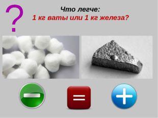Что легче: 1 кг ваты или 1 кг железа?