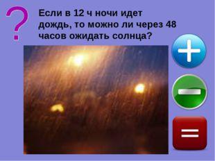 Если в 12 ч ночи идет дождь, то можно ли через 48 часов ожидать солнца?