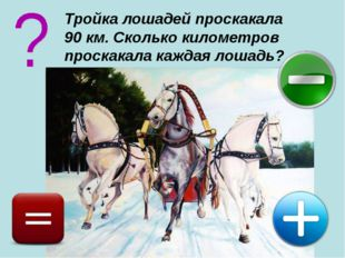Тройка лошадей проскакала 90 км. Сколько километров проскакала каждая лошадь?