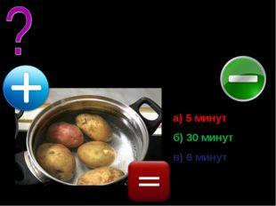 6 картофелин сварились за 30 минут. Сколько минут варилась в кастрюле одна ка