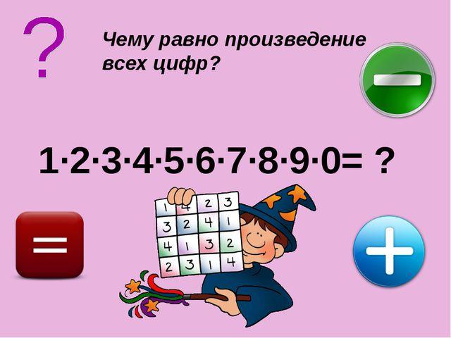 Чему равно произведение всех цифр? 1·2·3·4·5·6·7·8·9·0= ?