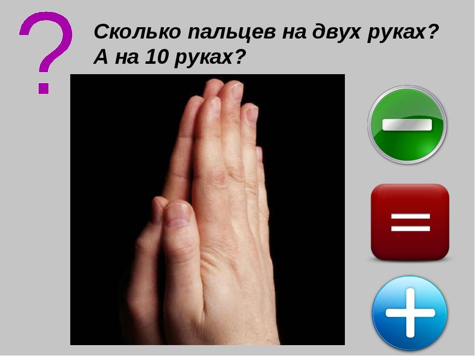 Сколько пальцев на двух руках? А на 10 руках?