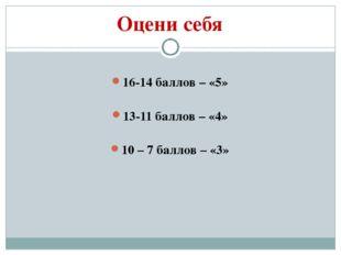 Оцени себя 16-14 баллов – «5» 13-11 баллов – «4» 10 – 7 баллов – «3»