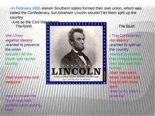 -In February 1861 eleven Southern states formed their own union, which was ca