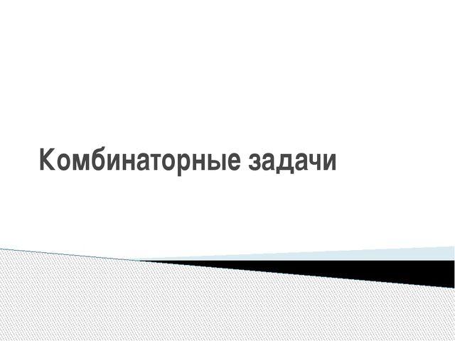 Комбинаторные задачи учитель математики МБОУ СОШ №24 г.Улан-Удэ Лоптева Елена...