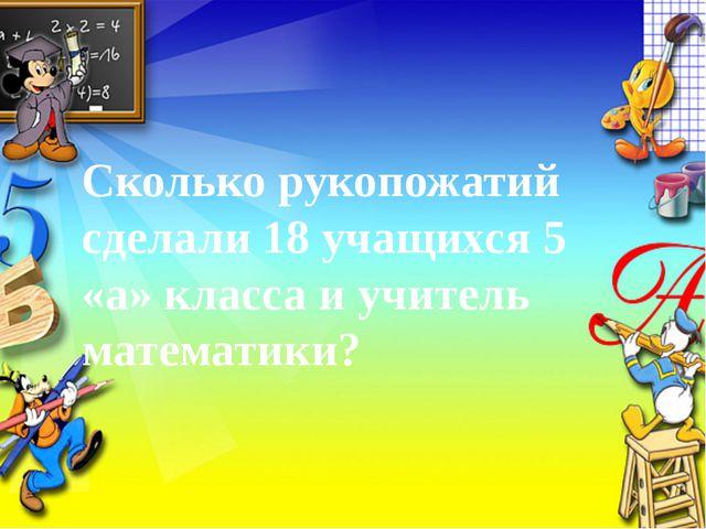 Сколько рукопожатий сделали 18 учащихся 5 «а» класса и учитель математики?
