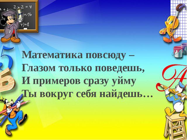 Математика повсюду – Глазом только поведешь, И примеров сразу уйму Ты вокруг...