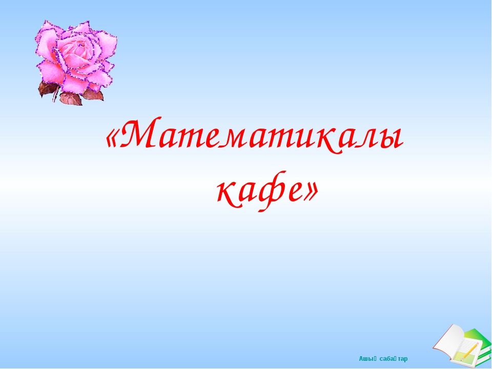 «Математикалық кафе» Ашық сабақтар