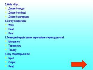 5.Write –бұл... Деректі оқиды Деректі енгізеді Деректі шығарады 6.Енгізу опер