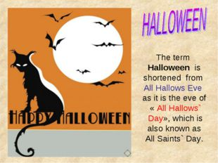 The term Halloween is shortened from All Hallows Eve as it is the eve of « Al