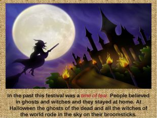 In the past this festival was a time of fear. People believed in ghosts and w