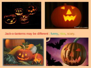 Jack-o-lanterns may be different : funny, nice, scary.