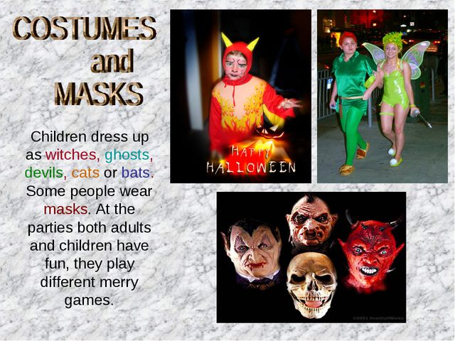 Children dress up as witches, ghosts, devils, cats or bats. Some people wear...